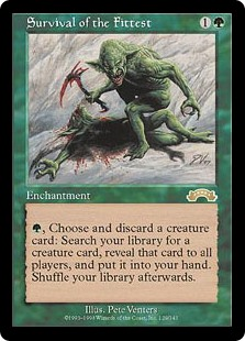 Survival of the Fittest  , Discard a creature card: Search your library for a creature card, reveal that card, and put it into your hand. Then shuffle your library.