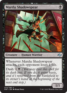 Mardu Shadowspear  Whenever Mardu Shadowspear attacks, each opponent loses 1 life.Dash  (You may cast this spell for its dash cost. If you do, it gains haste, and it's returned from the battlefield to its owner's hand at the beginning of the next end step.)
