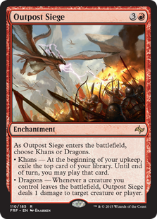 Outpost Siege  As Outpost Siege enters the battlefield, choose Khans or Dragons.• Khans — At the beginning of your upkeep, exile the top card of your library. Until end of turn, you may play that card.• Dragons — Whenever a creature you control leaves the battlefield, O
