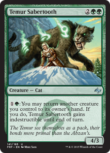 Temur Sabertooth  : You may return another creature you control to its owner's hand. If you do, Temur Sabertooth gains indestructible until end of turn.