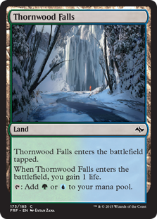 Thornwood Falls  Thornwood Falls enters the battlefield tapped.When Thornwood Falls enters the battlefield, you gain 1 life.: Add  or .