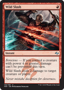 Wild Slash  Ferocious — If you control a creature with power 4 or greater, damage can't be prevented this turn.Wild Slash deals 2 damage to any target.