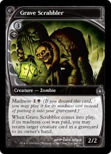 Grave Scrabbler  Madness  (If you discard this card, discard it into exile. When you do, cast it for its madness cost or put it into your graveyard.)When Grave Scrabbler enters the battlefield, if its madness cost was paid, you may return target creature card from a grave