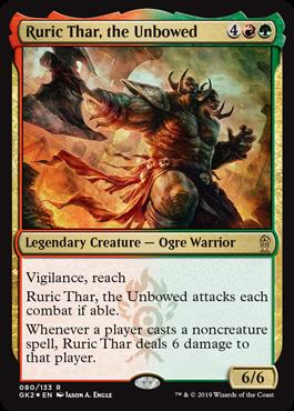 Ruric Thar, the Unbowed  Vigilance, reachRuric Thar, the Unbowed attacks each combat if able.Whenever a player casts a noncreature spell, Ruric Thar deals 6 damage to that player.