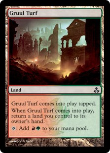 Gruul Turf  Gruul Turf enters the battlefield tapped.When Gruul Turf enters the battlefield, return a land you control to its owner's hand.: Add .