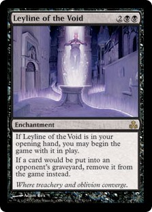 Leyline of the Void  If Leyline of the Void is in your opening hand, you may begin the game with it on the battlefield.If a card would be put into an opponent's graveyard from anywhere, exile it instead.