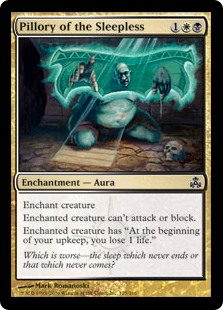 "Pillory of the Sleepless  Enchant creatureEnchanted creature can't attack or block.Enchanted creature has ""At the beginning of your upkeep, you lose 1 life."""