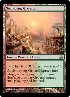 Stomping Ground  (: Add  or .)As Stomping Ground enters the battlefield, you may pay 2 life. If you don't, it enters the battlefield tapped.