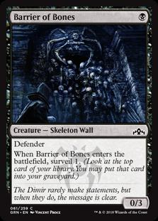 Barrier of Bones  DefenderWhen Barrier of Bones enters the battlefield, surveil 1. (Look at the top card of your library. You may put that card into your graveyard.)