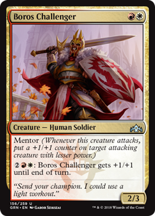 Boros Challenger  Mentor (Whenever this creature attacks, put a +1/+1 counter on target attacking creature with lesser power.): Boros Challenger gets +1/+1 until end of turn.