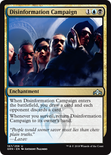 Disinformation Campaign  When Disinformation Campaign enters the battlefield, you draw a card and each opponent discards a card.Whenever you surveil, return Disinformation Campaign to its owner's hand.