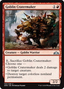 Goblin Cratermaker  , Sacrifice Goblin Cratermaker: Choose one —• Goblin Cratermaker deals 2 damage to target creature.• Destroy target colorless nonland permanent.