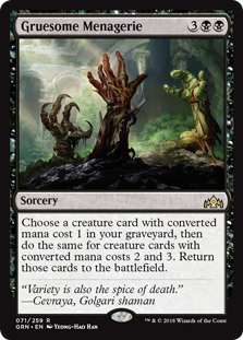 Gruesome Menagerie  Choose a creature card with converted mana cost 1 in your graveyard, then do the same for creature cards with converted mana costs 2 and 3. Return those cards to the battlefield.
