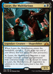 Lazav, the Multifarious  When Lazav, the Multifarious enters the battlefield, surveil 1. (Look at the top card of your library. You may put it into your graveyard.): Lazav, the Multifarious becomes a copy of target creature card in your graveyard with converted mana cost X, excep