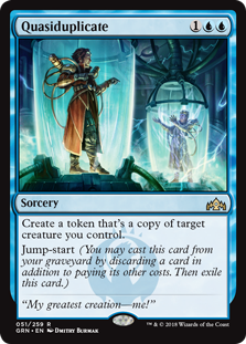 Quasiduplicate  Create a token that's a copy of target creature you control.Jump-start (You may cast this card from your graveyard by discarding a card in addition to paying its other costs. Then exile this card.)