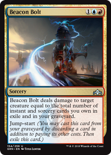 Beacon Bolt  Beacon Bolt deals damage to target creature equal to the total number of instant and sorcery cards you own in exile and in your graveyard.Jump-start (You may cast this card from your graveyard by discarding a card in addition to paying its other costs. Th