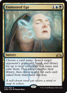 Unmoored Ego  Choose a card name. Search target opponent's graveyard, hand, and library for up to four cards with that name and exile them. That player shuffles their library, then draws a card for each card exiled from their hand this way.