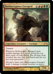 Borborygmos Enraged  TrampleWhenever Borborygmos Enraged deals combat damage to a player, reveal the top three cards of your library. Put all land cards revealed this way into your hand and the rest into your graveyard.Discard a land card: Borborygmos Enraged deals 3 damage t