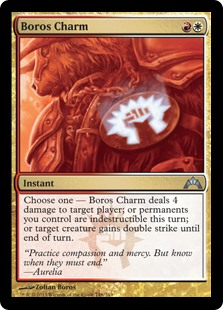 Boros Charm  Choose one —• Boros Charm deals 4 damage to target player or planeswalker.• Permanents you control gain indestructible until end of turn.• Target creature gains double strike until end of turn.