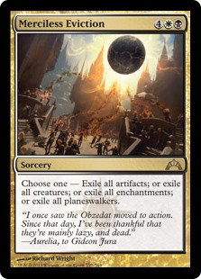 Merciless Eviction  Choose one —• Exile all artifacts.• Exile all creatures.• Exile all enchantments.• Exile all planeswalkers.