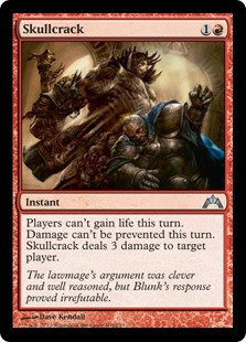 Skullcrack  Players can't gain life this turn. Damage can't be prevented this turn. Skullcrack deals 3 damage to target player or planeswalker.