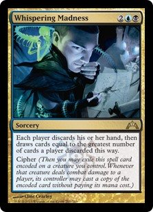 Whispering Madness  Each player discards their hand, then draws cards equal to the greatest number of cards a player discarded this way.Cipher (Then you may exile this spell card encoded on a creature you control. Whenever that creature deals combat damage to a player, its c