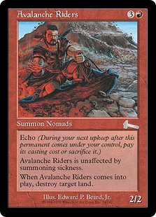 Avalanche Riders  HasteEcho  (At the beginning of your upkeep, if this came under your control since the beginning of your last upkeep, sacrifice it unless you pay its echo cost.)When Avalanche Riders enters the battlefield, destroy target land.
