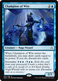 Champion of Wits  When Champion of Wits enters the battlefield, you may draw cards equal to its power. If you do, discard two cards.Eternalize  (, Exile this card from your graveyard: Create a token that's a copy of it, except it's a 4/4 black Zombie Naga Wizard with no ma