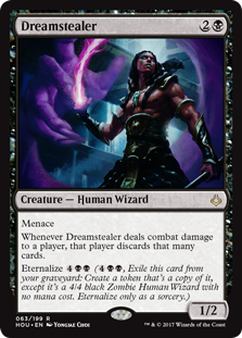 Dreamstealer  MenaceWhenever Dreamstealer deals combat damage to a player, that player discards that many cards.Eternalize  (, Exile this card from your graveyard: Create a token that's a copy of it, except it's a 4/4 black Zombie Human Wizard with no mana cost. Eterna