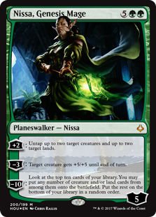 Nissa, Genesis Mage  +2: Untap up to two target creatures and up to two target lands.?3: Target creature gets +5/+5 until end of turn.?10: Look at the top ten cards of your library. You may put any number of creature and/or land cards from among them onto the battlefield. Put