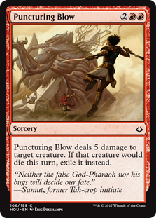 Puncturing Blow  Puncturing Blow deals 5 damage to target creature. If that creature would die this turn, exile it instead.