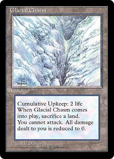 Glacial Chasm  Cumulative upkeep—Pay 2 life. (At the beginning of your upkeep, put an age counter on this permanent, then sacrifice it unless you pay its upkeep cost for each age counter on it.)When Glacial Chasm enters the battlefield, sacrifice a land.Creatures you co