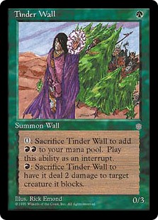 Tinder Wall  Defender (This creature can't attack.)Sacrifice Tinder Wall: Add ., Sacrifice Tinder Wall: It deals 2 damage to target creature it's blocking.