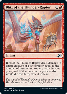 Blitz of the Thunder-Raptor  Blitz of the Thunder-Raptor deals damage to target creature or planeswalker equal to the number of instant and sorcery cards in your graveyard. If that creature or planeswalker would die this turn, exile it instead.