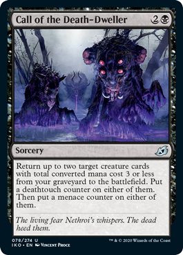 Call of the Death-Dweller  Return up to two target creature cards with total converted mana cost 3 or less from your graveyard to the battlefield. Put a deathtouch counter on either of them. Then put a menace counter on either of them.