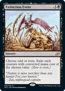 Extinction Event  Choose odd or even. Exile each creature with converted mana cost of the chosen value. (Zero is even.)