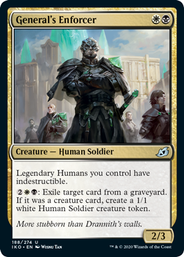 General's Enforcer  Legendary Humans you control have indestructible.: Exile target card from a graveyard. If it was a creature card, create a 1/1 white Human Soldier creature token.