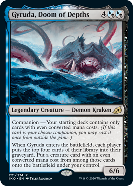 Gyruda, Doom of Depths  Companion — Your starting deck contains only cards with even converted mana costs. (If this card is your chosen companion, you may cast it once from outside the game.)When Gyruda enters the battlefield, each player puts the top four cards of their library