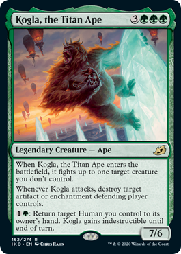 Kogla, the Titan Ape  When Kogla, the Titan Ape enters the battlefield, it fights up to one target creature you don't control.Whenever Kogla attacks, destroy target artifact or enchantment defending player controls.: Return target Human you control to its owner's hand. Kogla g
