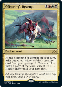 Offspring's Revenge  At the beginning of combat on your turn, exile target red, white, or black creature card from your graveyard. Create a token that's a copy of that card, except it's 1/1. It gains haste until your next turn.