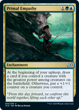 Primal Empathy  At the beginning of your upkeep, draw a card if you control a creature with the greatest power among creatures on the battlefield. Otherwise, put a +1/+1 counter on a creature you control.