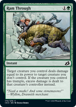 Ram Through  Target creature you control deals damage equal to its power to target creature you don't control. If the creature you control has trample, excess damage is dealt to that creature's controller instead.