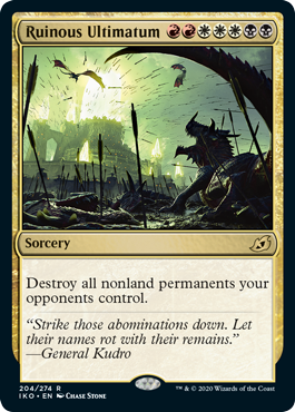 Ruinous Ultimatum  Destroy all nonland permanents your opponents control.