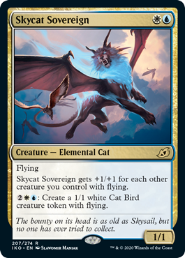 Skycat Sovereign  FlyingSkycat Sovereign gets +1/+1 for each other creature you control with flying.: Create a 1/1 white Cat Bird creature token with flying.