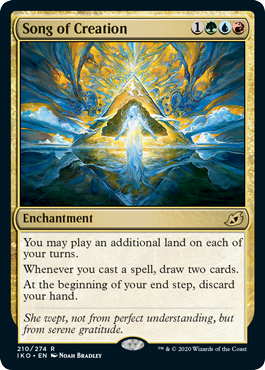 Song of Creation  You may play an additional land on each of your turns.Whenever you cast a spell, draw two cards.At the beginning of your end step, discard your hand.