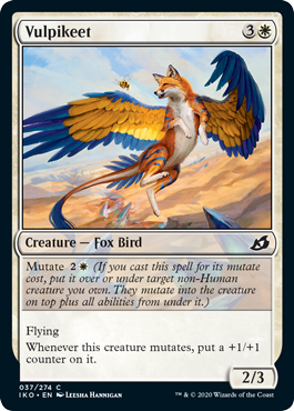 Vulpikeet  Mutate  (If you cast this spell for its mutate cost, put it over or under target non-Human creature you own. They mutate into the creature on top plus all abilities from under it.)FlyingWhenever this creature mutates, put a +1/+1 counter on it.