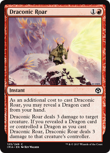 Draconic Roar  As an additional cost to cast this spell, you may reveal a Dragon card from your hand.Draconic Roar deals 3 damage to target creature. If you revealed a Dragon card or controlled a Dragon as you cast this spell, Draconic Roar deals 3 damage to that creatu