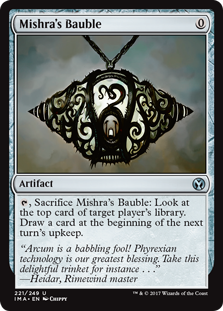 Mishra's Bauble  , Sacrifice Mishra's Bauble: Look at the top card of target player's library. Draw a card at the beginning of the next turn's upkeep.