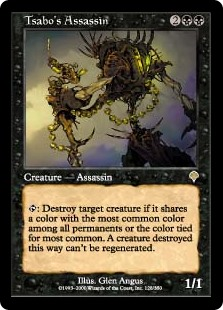 Tsabo's Assassin  : Destroy target creature if it shares a color with the most common color among all permanents or a color tied for most common. A creature destroyed this way can't be regenerated.
