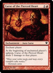 Curse of the Pierced Heart  Enchant playerAt the beginning of enchanted player's upkeep, Curse of the Pierced Heart deals 1 damage to that player or a planeswalker that player controls.